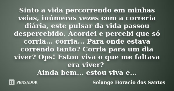 Sinto a vida percorrendo em minhas veias, inúmeras vezes com a correria diária, este pulsar da vida passou despercebido. Acordei e percebi que só corria... corr... Frase de Solange Horacio dos Santos.