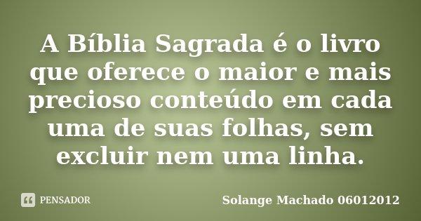 A Bíblia Sagrada é o livro que oferece o maior e mais precioso conteúdo em cada uma de suas folhas, sem excluir nem uma linha.... Frase de Solange Machado 06012012.