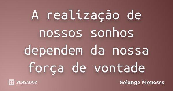 A realização de nossos sonhos dependem da nossa força de vontade... Frase de Solange Meneses.