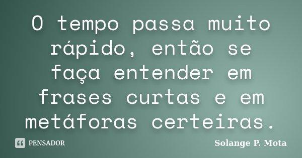 O tempo passa muito rápido, então se faça entender em frases curtas e em metáforas certeiras.... Frase de Solange P. Mota.