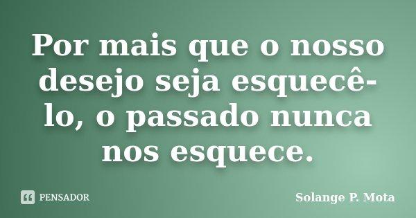 Por mais que o nosso desejo seja esquecê-lo, o passado nunca nos esquece.... Frase de Solange P. Mota.