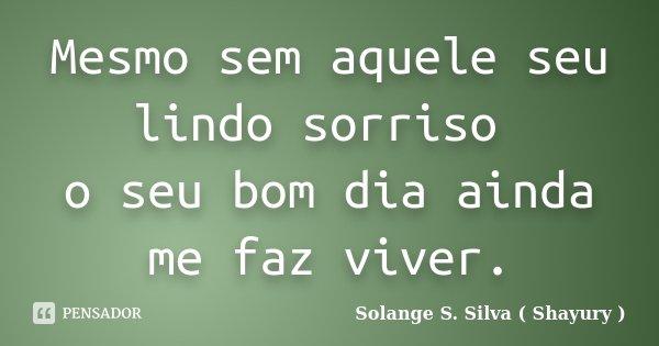 Mesmo sem aquele seu lindo sorriso o seu bom dia ainda me faz viver.... Frase de Solange S. Silva (Shayury).