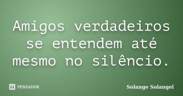 Amigos verdadeiros se entendem até mesmo no silêncio.... Frase de Solange-Solangel.