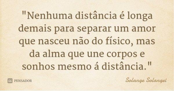 """""""Nenhuma distância é longa demais para separar um amor que nasceu não do físico, mas da alma que une corpos e sonhos mesmo á distância.""""... Frase de Solange Solangel."""