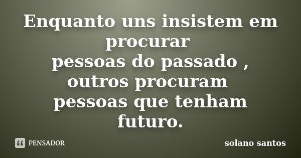 Enquanto uns insistem em procurar pessoas do passado , outros procuram pessoas que tenham futuro.... Frase de Solano Santos.