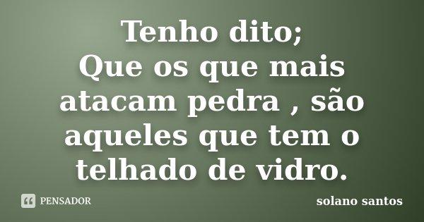 Tenho dito; Que os que mais atacam pedra , são aqueles que tem o telhado de vidro.... Frase de Solano Santos.