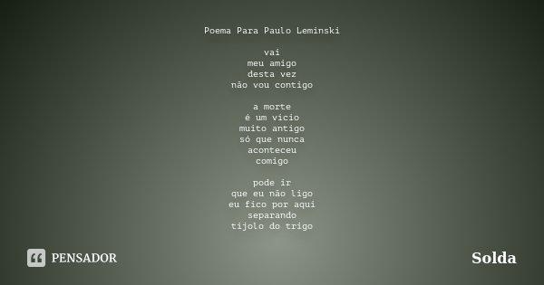 Poema Para Paulo Leminski vai meu amigo desta vez não vou contigo a morte é um vício muito antigo só que nunca aconteceu comigo pode ir que eu não ligo eu fico ... Frase de Solda.