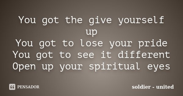 You got the give yourself up You got to lose your pride You got to see it different Open up your spiritual eyes... Frase de soldier - united.