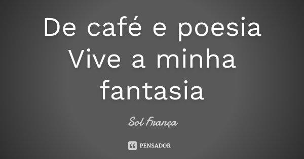 De café e poesia Vive a minha fantasia... Frase de Sol França.