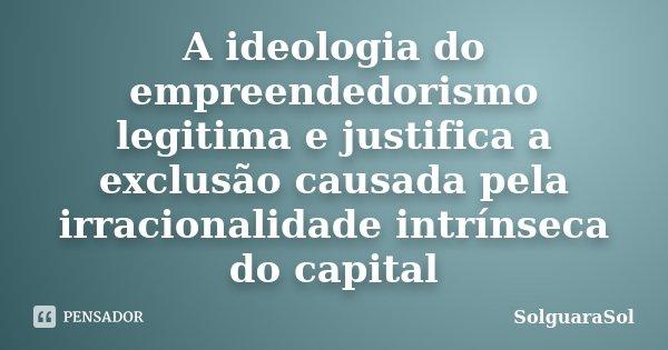 A ideologia do empreendedorismo legitima e justifica a exclusão causada pela irracionalidade intrínseca do capital... Frase de SolguaraSol.