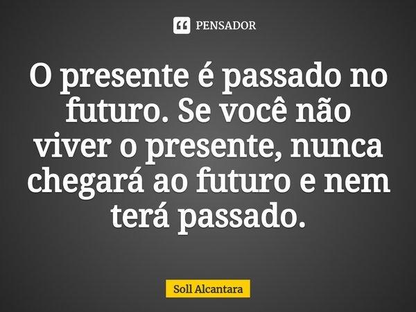 O presente é passado no futuro. Se você não viver o presente, nunca chegará ao futuro e nem terá passado.... Frase de Soll Alcantara.
