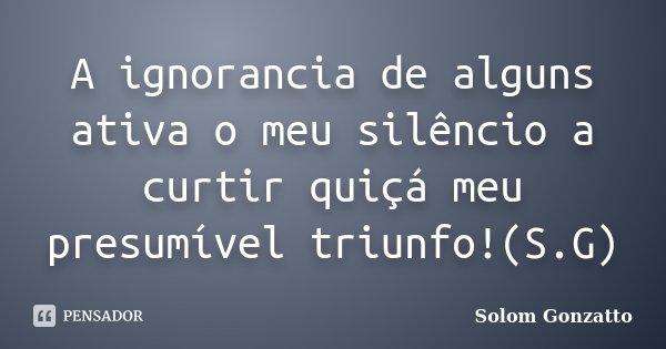 A ignorancia de alguns ativa o meu silêncio a curtir quiçá meu presumível triunfo!(S.G)... Frase de Solom Gonzatto.