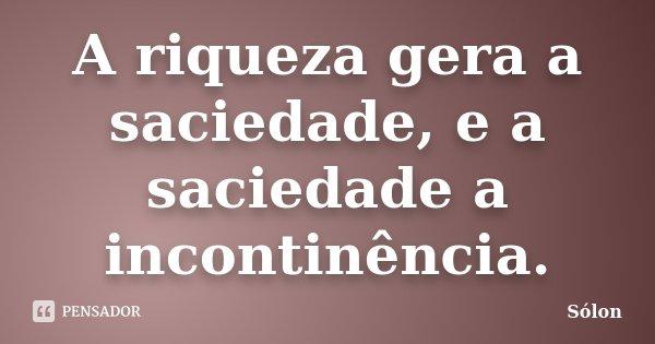 A riqueza gera a saciedade, e a saciedade a incontinência.... Frase de Sólon.