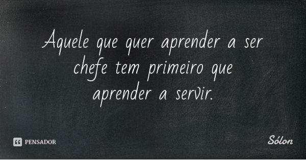 Aquele que quer aprender a ser chefe tem primeiro que aprender a servir.... Frase de Sólon.