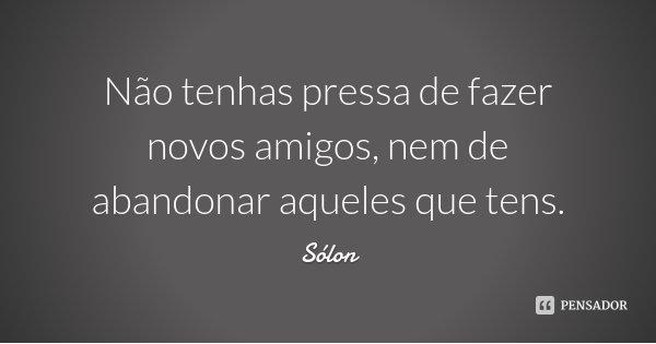 Não tenhas pressa de fazer novos amigos, nem de abandonar aqueles que tens.... Frase de Sólon.