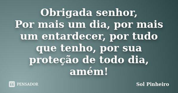 Obrigada senhor, Por mais um dia, por mais um entardecer, por tudo que tenho, por sua proteção de todo dia, amém!... Frase de Sol Pinheiro.
