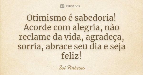 Otimismo é sabedoria! Acorde com alegria, não reclame da vida, agradeça, sorria, abrace seu dia e seja feliz!... Frase de Sol Pinheiro.
