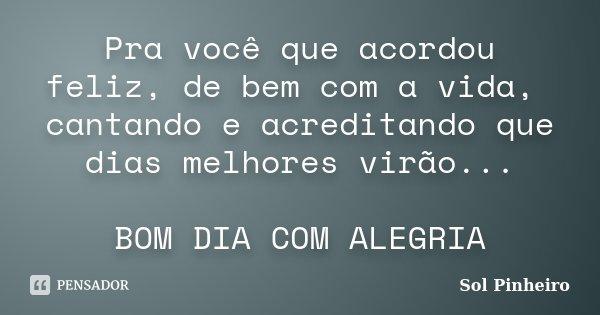 Pra você que acordou feliz, de bem com a vida, cantando e acreditando que dias melhores virão... BOM DIA COM ALEGRIA... Frase de Sol Pinheiro.