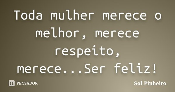 Toda mulher merece o melhor, merece respeito, merece...Ser feliz!... Frase de Sol Pinheiro.