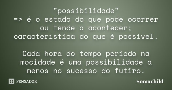 """possibilidade"" => é o estado do que pode ocorrer ou tende a acontecer; característica do que é possivel. Cada hora do tempo período na mocidade é ... Frase de"
