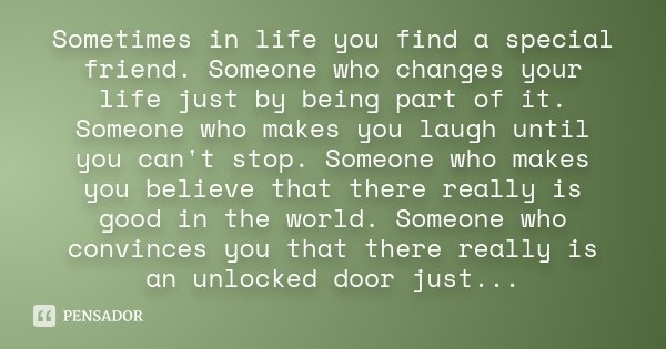 Sometimes in life you find a special friend. Someone who changes your life just by being part of it. Someone who makes you laugh until you can't stop. Someone w... Frase de Desconhecido.