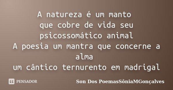 A natureza é um manto que cobre de vida seu psicossomático animal A poesia um mantra que concerne a alma um cântico ternurento em madrigal... Frase de Son Dos PoemasSôniaMGonçalves.