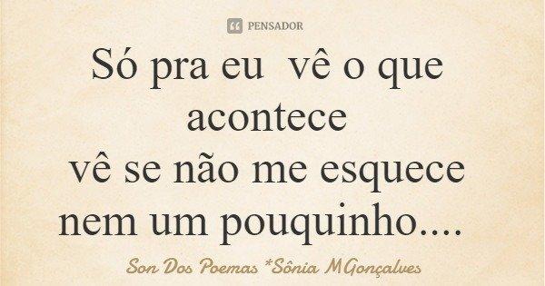 Só pra eu vê o que acontece vê se não me esquece nem um pouquinho....... Frase de Son Dos Poemas *Sônia MGonçalves.