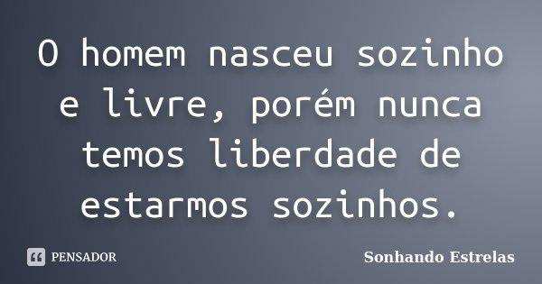 O homem nasceu sozinho e livre, porém nunca temos liberdade de estarmos sozinhos.... Frase de Sonhando Estrelas.