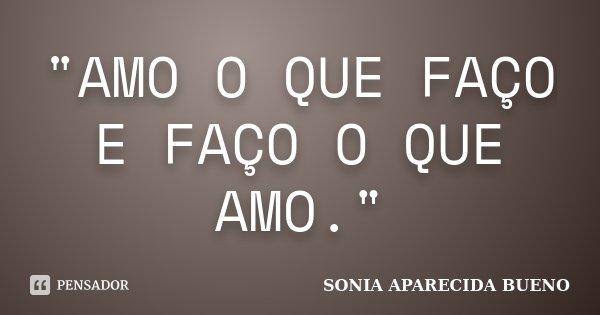 """""""AMO O QUE FAÇO E FAÇO O QUE AMO.""""... Frase de SONIA APARECIDA BUENO."""