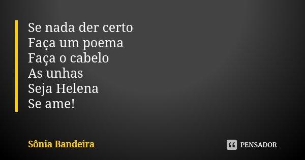 Se nada der certo Faça um poema Faça o cabelo As unhas Seja Helena Se ame!... Frase de Sônia Bandeira.