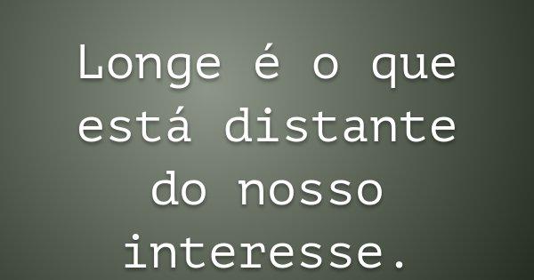 Longe é o que está distante do nosso interesse.... Frase de Sonia Batista.
