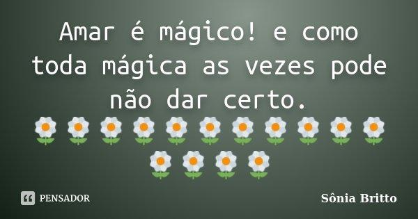 Amar é mágico! e como toda mágica as vezes pode não dar certo. 🌼🌼🌼🌼🌼🌼🌼🌼🌼🌼🌼🌼🌼🌼🌼... Frase de Sônia Britto.