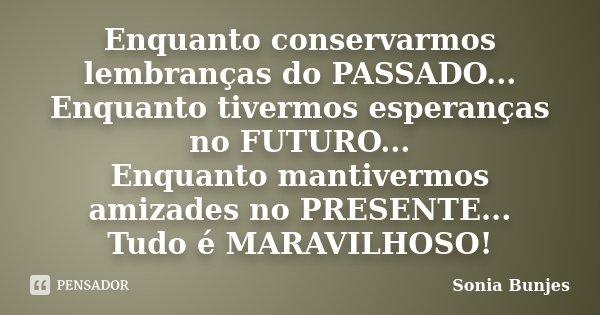 Enquanto conservarmos lembranças do PASSADO... Enquanto tivermos esperanças no FUTURO... Enquanto mantivermos amizades no PRESENTE... Tudo é MARAVILHOSO!... Frase de Sonia Bunjes.