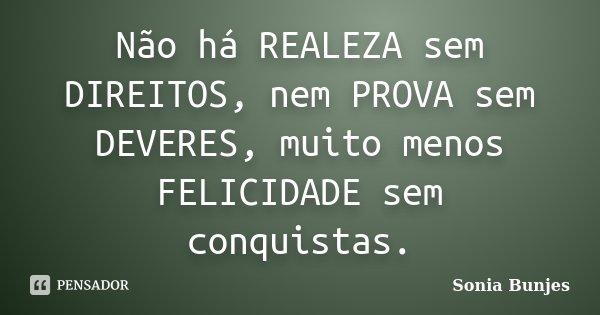 Não há REALEZA sem DIREITOS, nem PROVA sem DEVERES, muito menos FELICIDADE sem conquistas.... Frase de Sonia Bunjes.