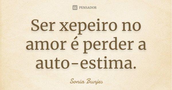 Ser xepeiro no amor é perder a auto-estima.... Frase de Sonia Bunjes.