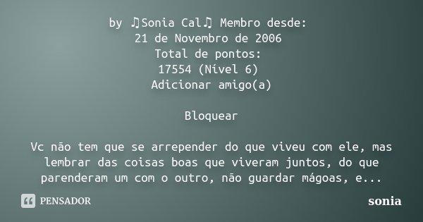 by ♫Sonia Cal♫ Membro desde: 21 de Novembro de 2006 Total de pontos: 17554 (Nível 6) Adicionar amigo(a) Bloquear Vc não tem que se arrepender do que... Frase de sonia.