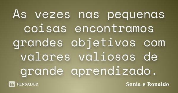 As vezes nas pequenas coisas encontramos grandes objetivos com valores valiosos de grande aprendizado.... Frase de Sonia e Ronaldo.