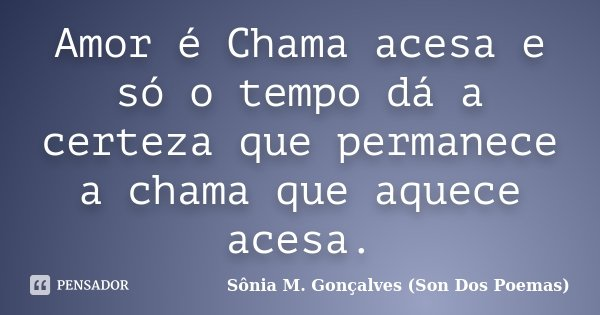 Amor é Chama acesa e só o tempo dá a certeza que permanece a chama que aquece acesa.... Frase de Sônia M.Gonçalves (Son Dos Poemas).