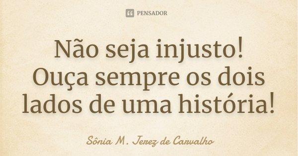Não seja injusto! Ouça sempre os dois lados de uma história!... Frase de Sônia M. Jerez de Carvalho.