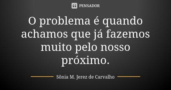 O problema é quando achamos que já fazemos muito pelo nosso próximo.... Frase de Sônia M. Jerez de Carvalho.