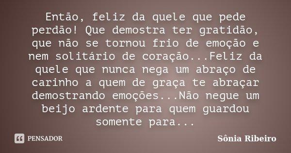 Então, feliz da quele que pede perdão! Que demostra ter gratidão, que não se tornou frio de emoção e nem solitário de coração...Feliz da quele que nunca nega um... Frase de Sônia Ribeiro.