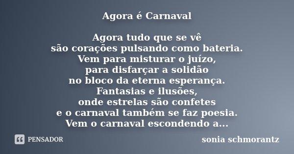 Agora é Carnaval Agora tudo que se vê são corações pulsando como bateria. Vem para misturar o juízo, para disfarçar a solidão no bloco da eterna esperança. Fant... Frase de Sônia Schmorantz.
