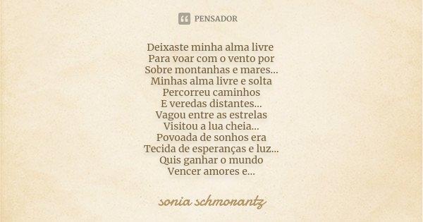 Deixaste minha alma livre Para voar com o vento por Sobre montanhas e mares... Minhas alma livre e solta Percorreu caminhos E veredas distantes... Vagou entre a... Frase de Sonia Schmorantz.