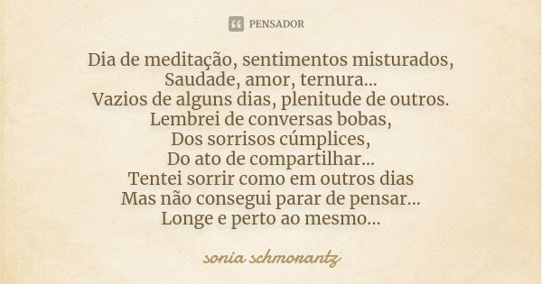 Dia de meditação, sentimentos misturados, Saudade, amor, ternura.. Vazios de alguns dias, plenitude de outros. Lembrei de conversas bobas, Dos sorrisos cúmplice... Frase de Sônia Schmorantz.