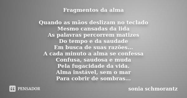 Fragmentos da alma Quando as mãos deslizam no teclado Mesmo cansadas da lida As palavras percorrem matizes Do tempo e da saudade Em busca de suas razões... A ca... Frase de Sônia Schmorantz.