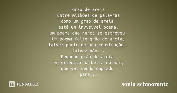 Grão de areia Entre milhões de palavras como um grão de areia está um invisível poema. Um poema que nunca se escreveu. Um poema feito grão de areia, talvez part... Frase de Sônia Schmorantz.