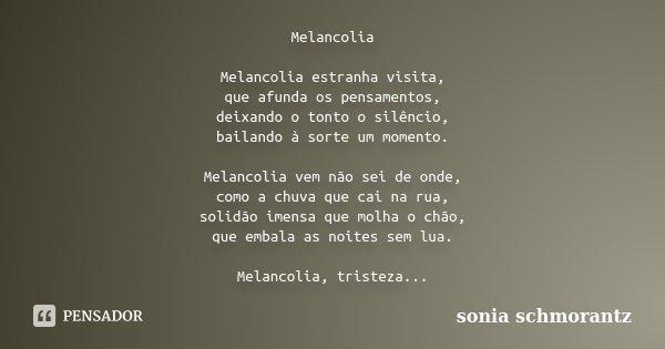 Melancolia Melancolia estranha visita, que afunda os pensamentos, deixando o tonto o silêncio, bailando à sorte um momento. Melancolia vem não sei de onde, como... Frase de Sônia Schmorantz.
