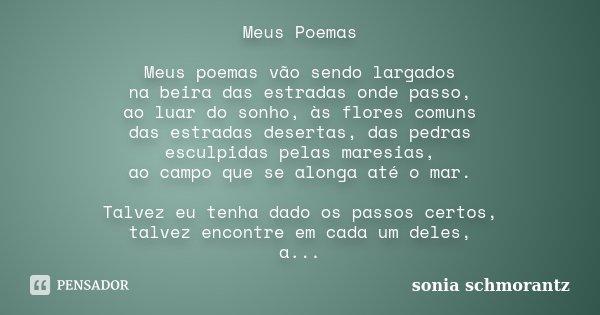 Meus Poemas Meus poemas vão sendo largados na beira das estradas onde passo, ao luar do sonho, às flores comuns das estradas desertas, das pedras esculpidas pel... Frase de Sônia Schmorantz.