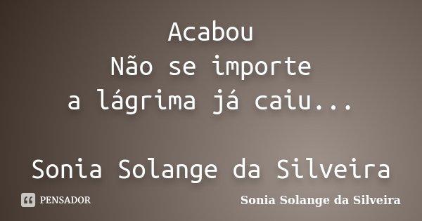 Acabou Não se importe a lágrima já caiu... Sonia Solange da Silveira... Frase de sonia solange da silveira.
