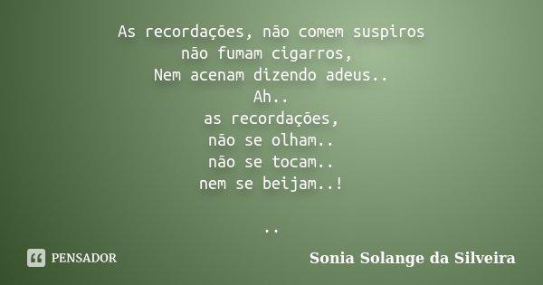 As recordações, não comem suspiros não fumam cigarros, Nem acenam dizendo adeus.. Ah.. as recordações, não se olham.. não se tocam.. nem se beijam..! ..... Frase de sonia solange da silveira.